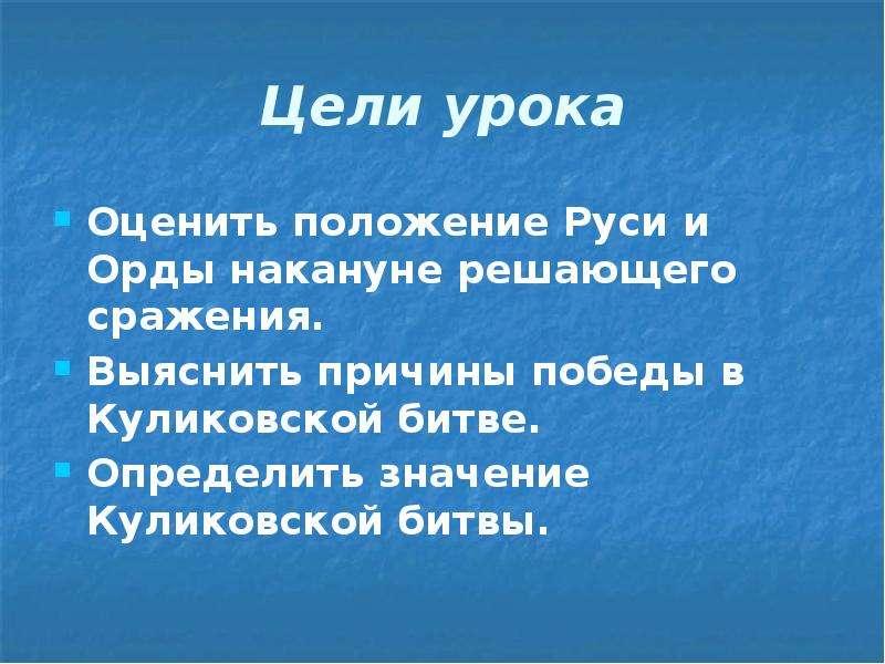 Цели урока Оценить положение Руси и Орды накануне решающего сражения. Выяснить причины победы в Кули