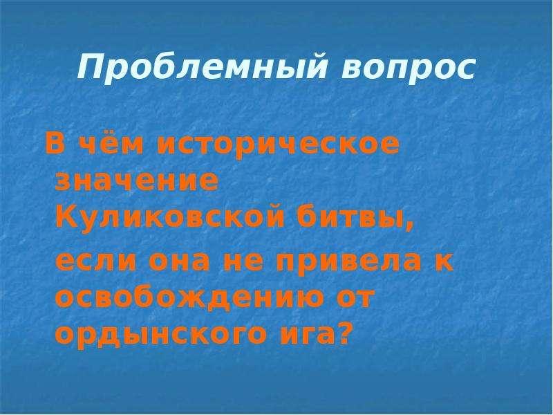 Проблемный вопрос В чём историческое значение Куликовской битвы, если она не привела к освобождению