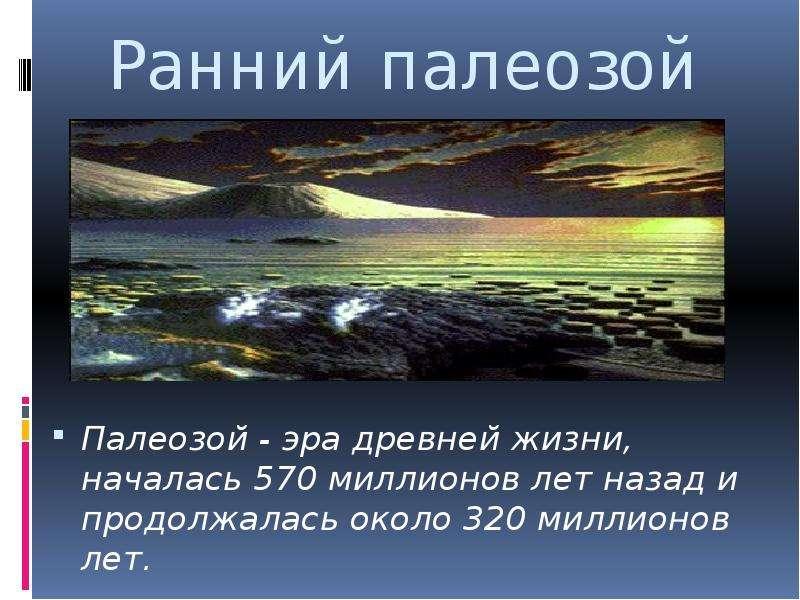Ранний палеозой Палеозой - эра древней жизни, началась 570 миллионов лет назад и продолжалась около