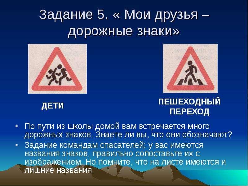 Задание 5. « Мои друзья – дорожные знаки» По пути из школы домой вам встречается много дорожных знак