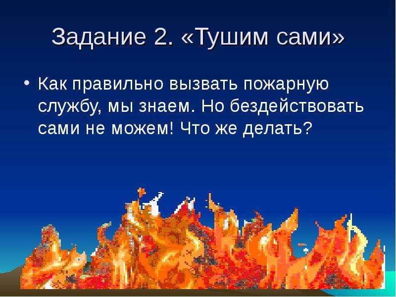 Задание 2. «Тушим сами» Как правильно вызвать пожарную службу, мы знаем. Но бездействовать сами не м