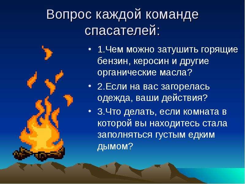 Вопрос каждой команде спасателей: 1. Чем можно затушить горящие бензин, керосин и другие органически