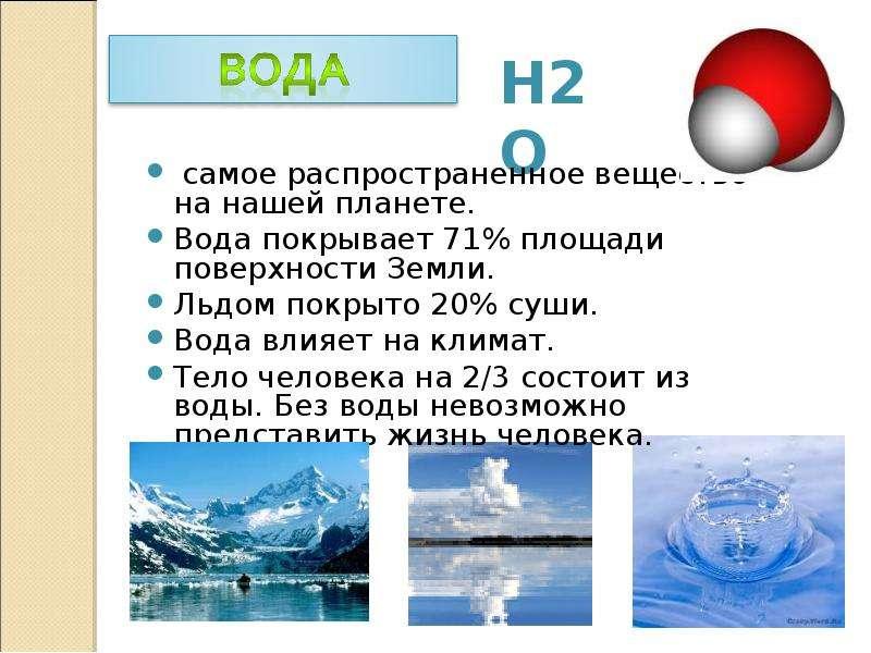 самое распространенное вещество на нашей планете. Вода покрывает 71% площади поверхности Земли. Льдо