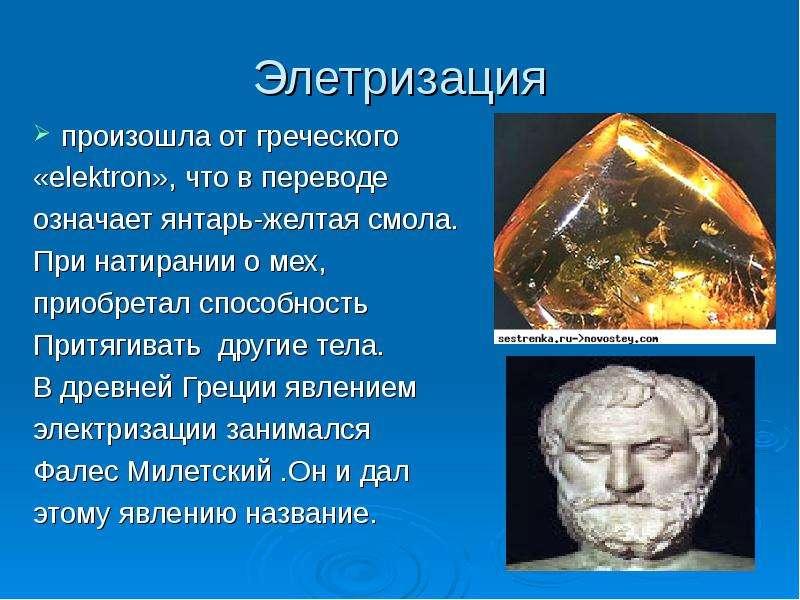Элетризация произошла от греческого «elektron», что в переводе означает янтарь-желтая смола. При нат