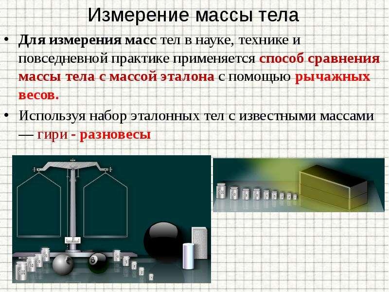 Измерение массы тела Для измерения масс тел в науке, технике и повседневной практике применяется спо