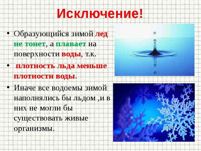 Исключение! Образующийся зимой лед не тонет, а плавает на поверхности воды, т. к. плотность льда мен