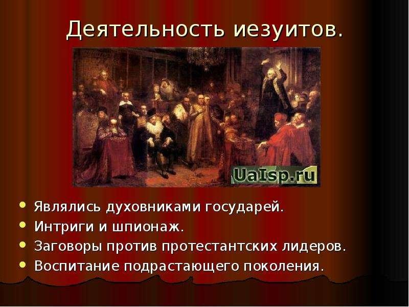 Деятельность иезуитов. Являлись духовниками государей. Интриги и шпионаж. Заговоры против протестант