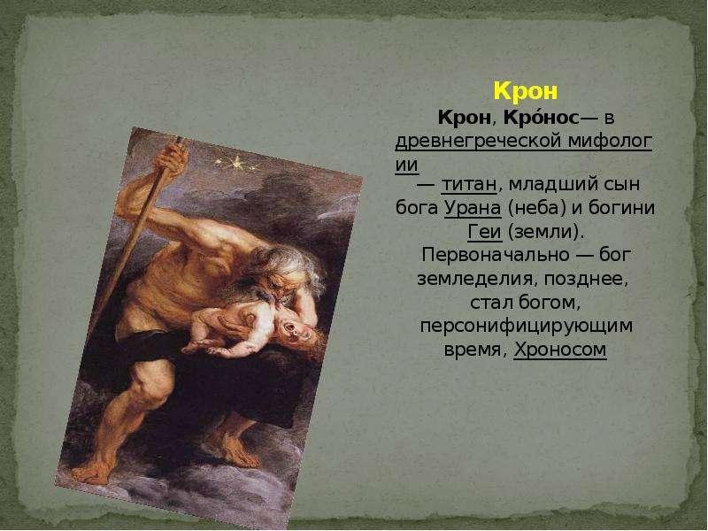 Крон Крон, Кро́нос— в древнегреческой мифологии — титан, младший сын бога Урана (неба) и богини Геи