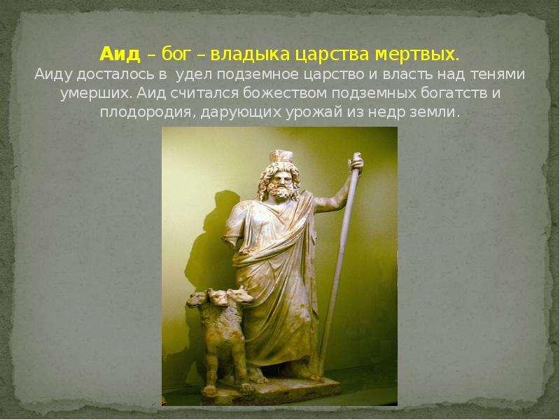 Аид – бог – владыка царства мертвых. Аиду досталось в удел подземное царство и власть над тенями уме