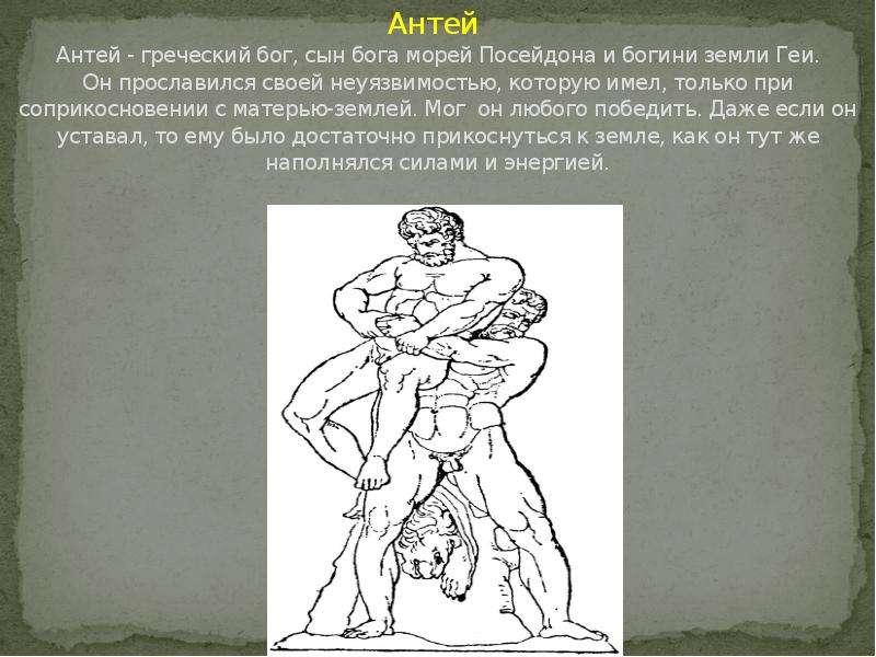 Антей Антей - греческий бог, сын бога морей Посейдона и богини земли Геи. Он прославился своей неуяз