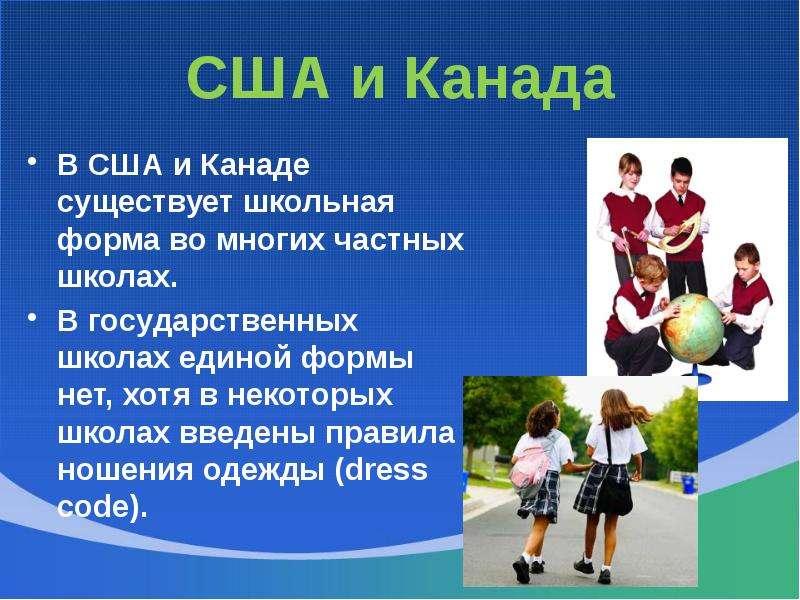 США и Канада В США и Канаде существует школьная форма во многих частных школах. В государственных шк