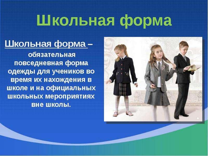 Школьная форма Школьная форма – обязательная повседневная форма одежды для учеников во время их нахо