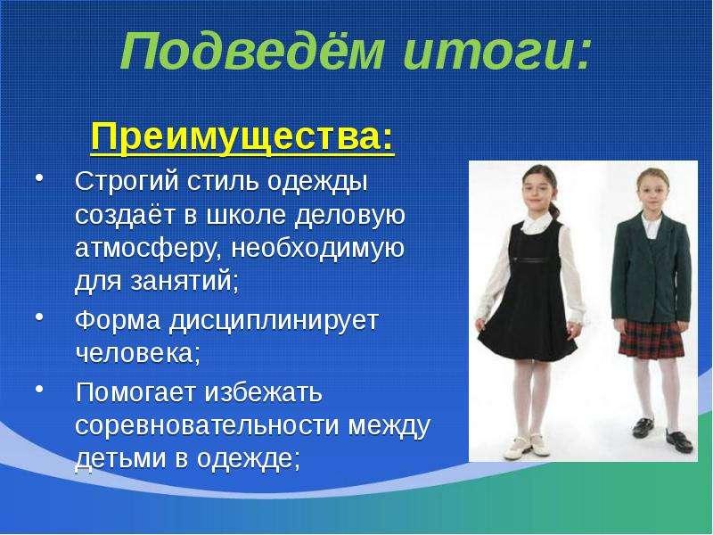 Подведём итоги: Преимущества: Строгий стиль одежды создаёт в школе деловую атмосферу, необходимую дл