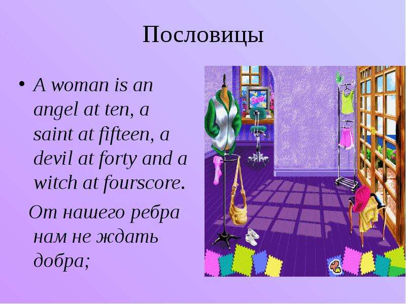 Пословицы A woman is an angel at ten, a saint at fifteen, a devil at forty and a witch at fourscore.