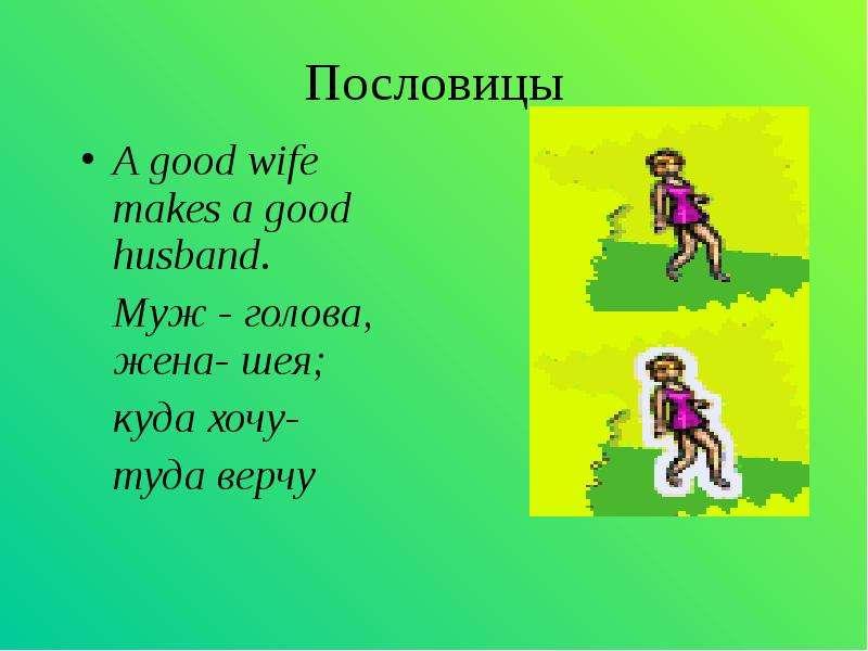 Пословицы A good wife makes a good husband. Муж - голова, жена- шея; куда хочу- туда верчу