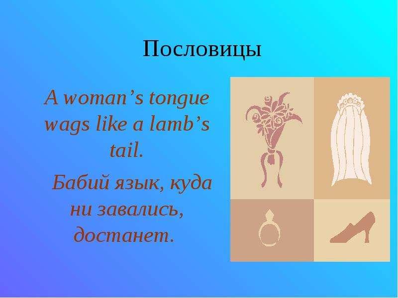 Пословицы A woman's tongue wags like a lamb's tail. Бабий язык, куда ни завались, достанет.