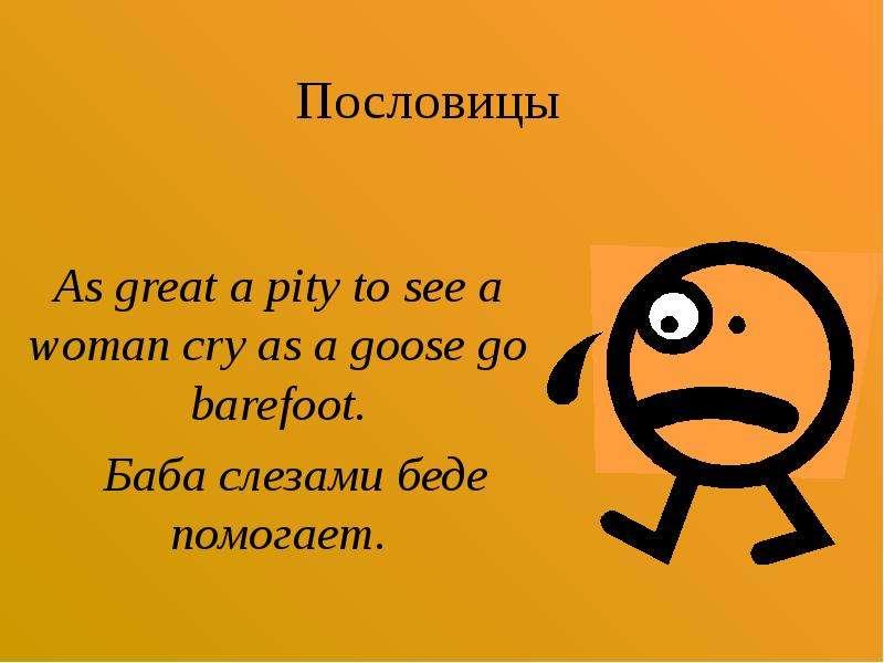 Пословицы As great a pity to see a woman cry as a goose go barefoot. Баба слезами беде помогает.