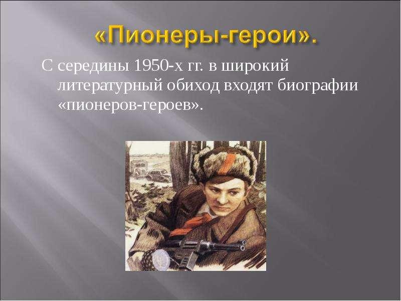 С середины 1950-х гг. в широкий литературный обиход входят биографии «пионеров-героев». С середины 1