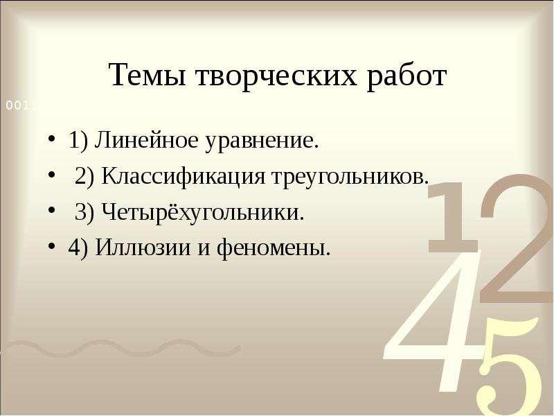 Темы творческих работ 1) Линейное уравнение. 2) Классификация треугольников. 3) Четырёхугольники. 4)