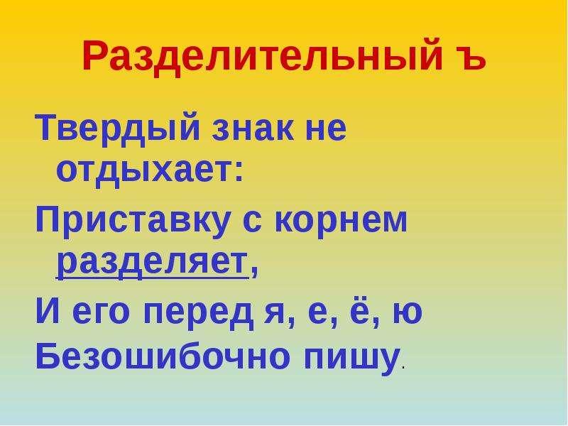 Разделительный ъ Твердый знак не отдыхает: Приставку с корнем разделяет, И его перед я, е, ё, ю Безо