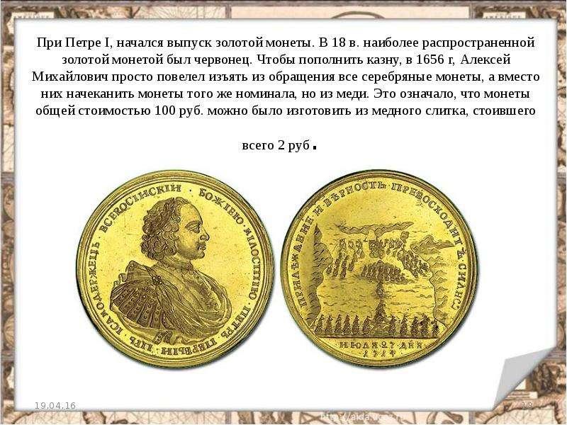 При Петре I, начался выпуск золотой монеты. В 18 в. наиболее распространенной золотой монетой был че