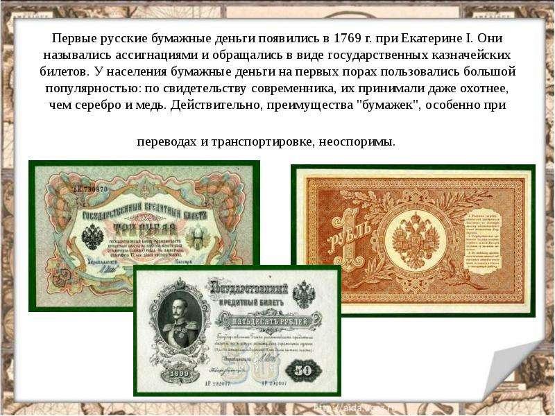 Первые русские бумажные деньги появились в 1769 г. при Екатерине I. Они назывались ассигнациями и об
