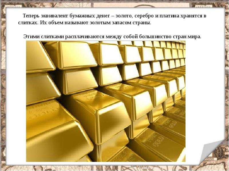 Теперь эквивалент бумажных денег – золото, серебро и платина хранятся в слитках. Их объем называют з