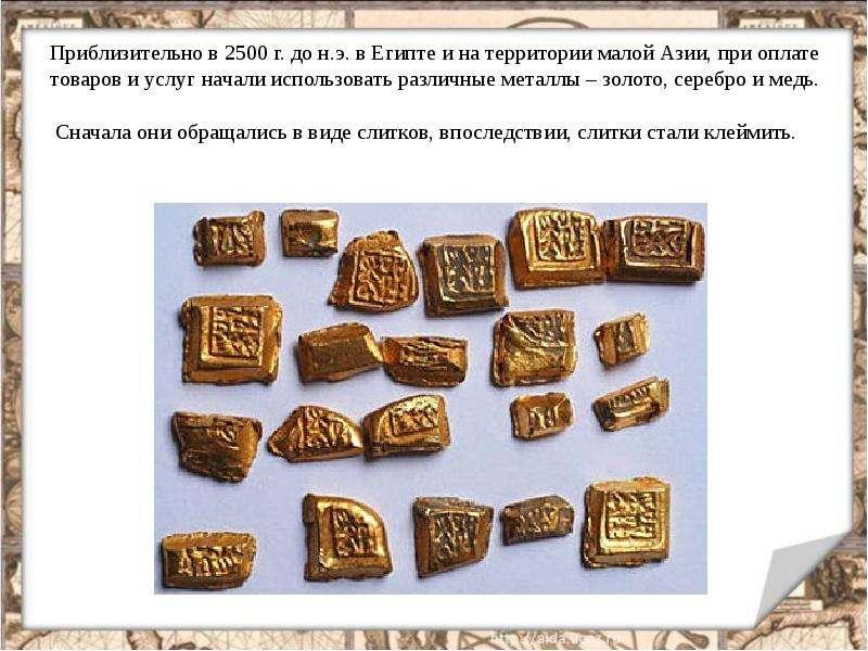 Приблизительно в 2500 г. до н. э. в Египте и на территории малой Азии, при оплате товаров и услуг на