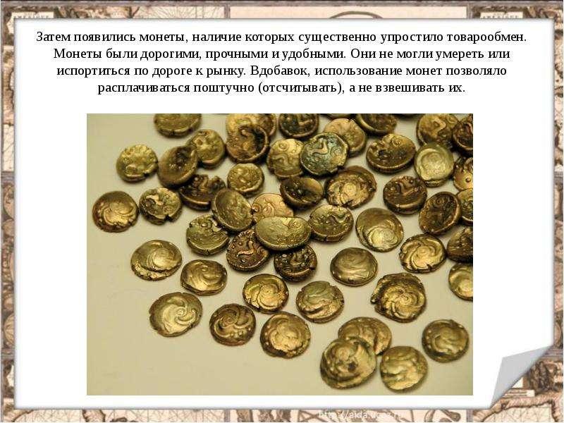Затем появились монеты, наличие которых существенно упростило товарообмен. Монеты были дорогими, про