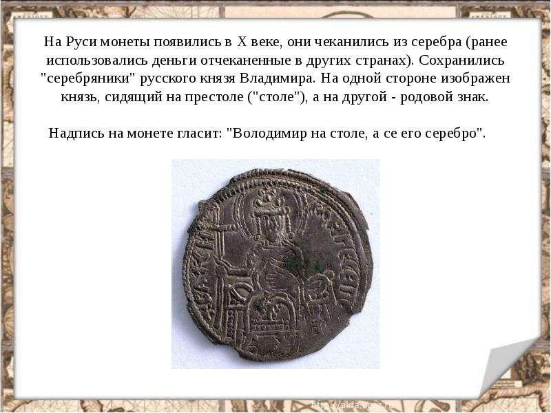 На Руси монеты появились в Х веке, они чеканились из серебра (ранее использовались деньги отчеканенн