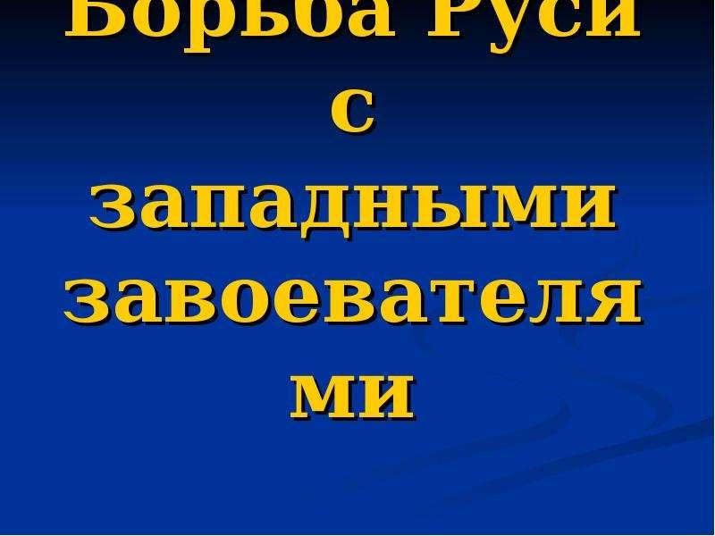 Презентация Борьба Руси с западными завоевателями