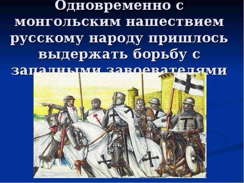 Одновременно с монгольским нашествием русскому народу пришлось выдержать борьбу с западными завоеват