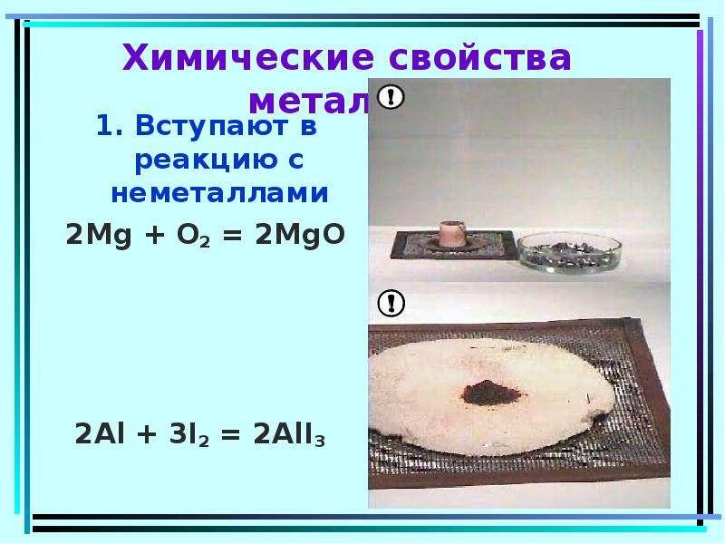 Химические свойства металлов 1. Вступают в реакцию с неметаллами 2Mg + O2 = 2MgO 2Al + 3I2 = 2AlI3