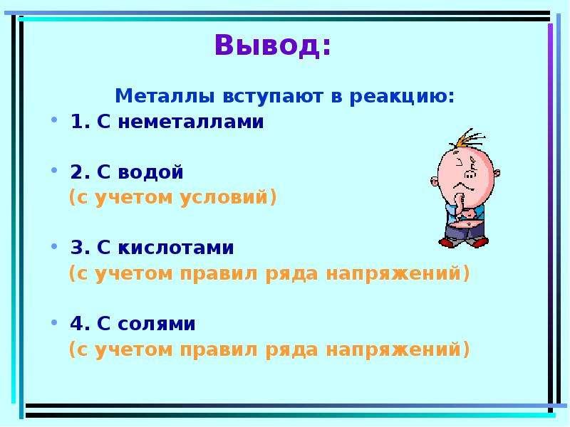 Вывод: Металлы вступают в реакцию: 1. С неметаллами 2. С водой (с учетом условий) 3. С кислотами (с