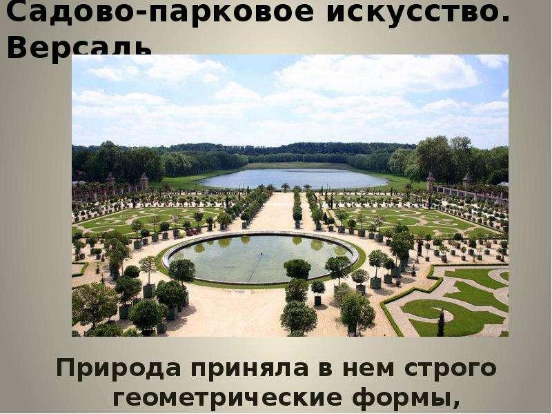 Садово-парковое искусство. Версаль. Природа приняла в нем строго геометрические формы, предписанные