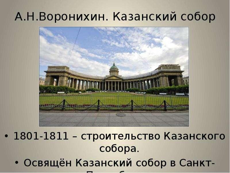 А. Н. Воронихин. Казанский собор 1801-1811 – строительство Казанского собора. Освящён Казанский собо
