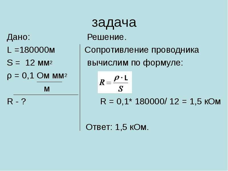 задача Дано: Решение. L =180000м Сопротивление проводника S = 12 мм2 вычислим по формуле: ρ = 0,1 Ом