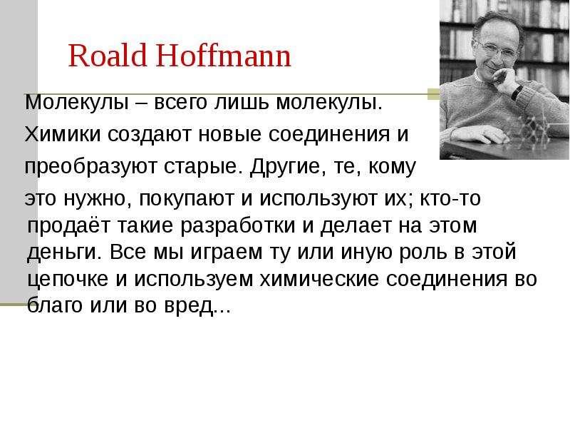 Roald Hoffmann Молекулы – всего лишь молекулы. Химики создают новые соединения и преобразуют старые.