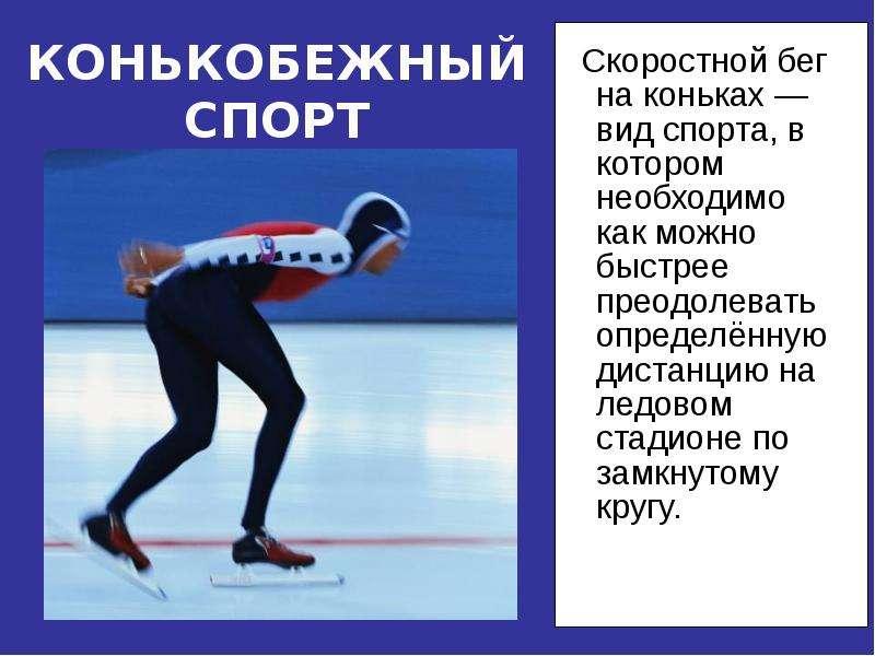 КОНЬКОБЕЖНЫЙ СПОРТ Скоростной бег на коньках —вид спорта, в котором необходимо как можно быстрее пре
