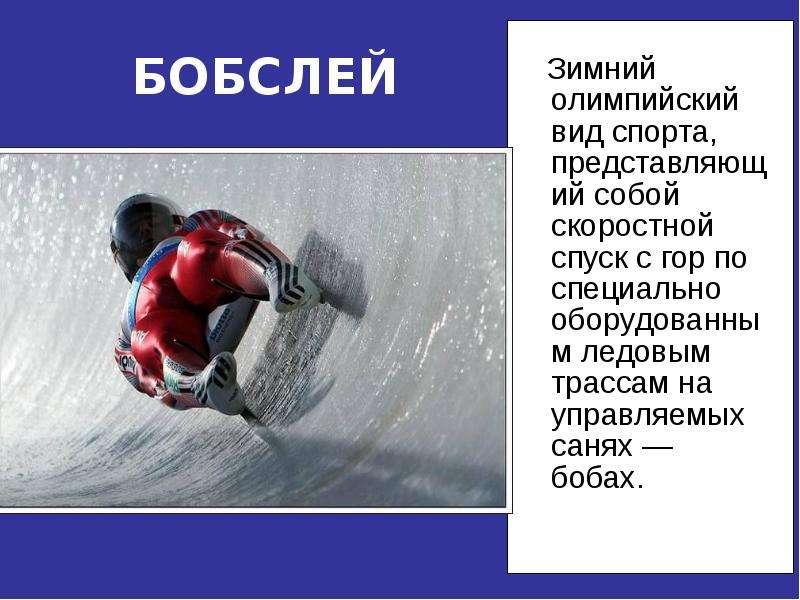 БОБСЛЕЙ Зимний олимпийский вид спорта, представляющий собой скоростной спуск с гор по специально обо
