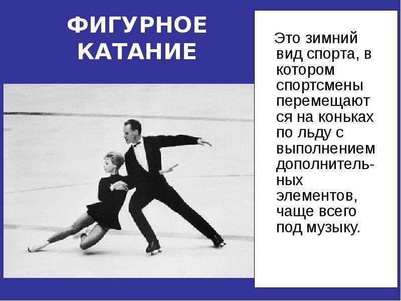 ФИГУРНОЕ КАТАНИЕ Это зимний вид спорта, в котором спортсмены перемещаются на коньках по льду с выпол
