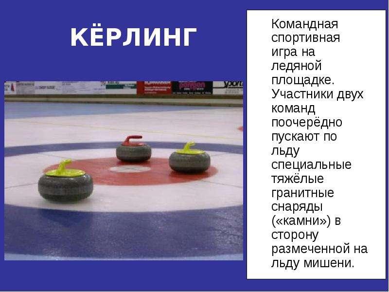 КЁРЛИНГ Командная спортивная игра на ледяной площадке. Участники двух команд поочерёдно пускают по л