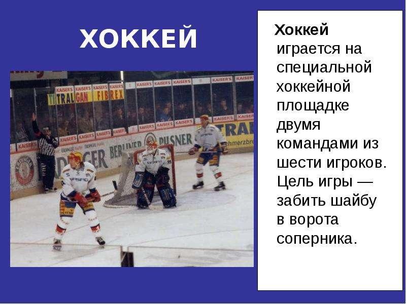ХОККЕЙ Хоккей играется на специальной хоккейной площадке двумя командами из шести игроков. Цель игры
