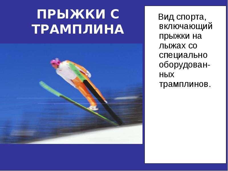 ПРЫЖКИ С ТРАМПЛИНА Вид спорта, включающий прыжки на лыжах со специально оборудован-ных трамплинов.