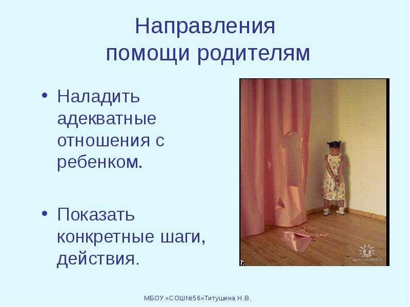 Направления помощи родителям Наладить адекватные отношения с ребенком. Показать конкретные шаги, дей