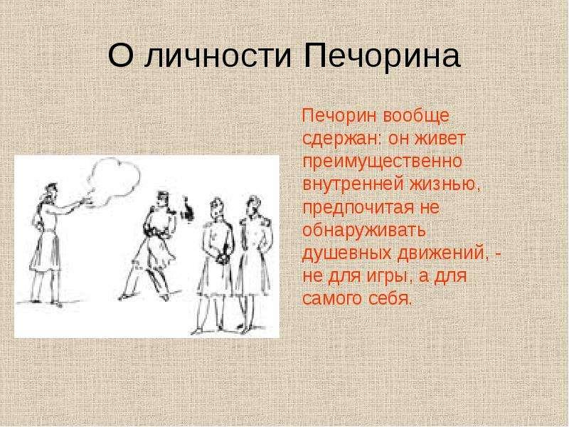 О личности Печорина Печорин вообще сдержан: он живет преимущественно внутренней жизнью, предпочитая