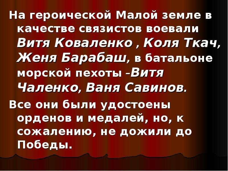 На героической Малой земле в качестве связистов воевали Витя Коваленко , Коля Ткач, Женя Барабаш, в