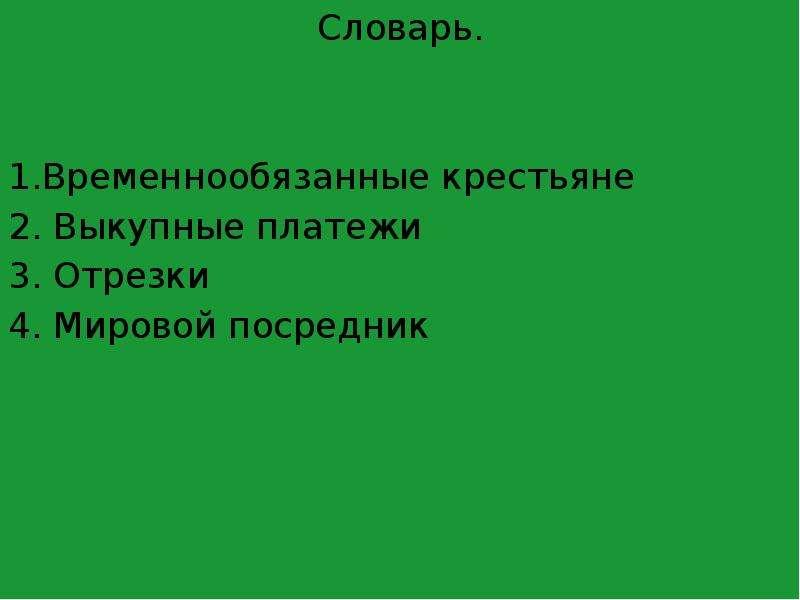 Словарь. 1. Временнообязанные крестьяне 2. Выкупные платежи 3. Отрезки 4. Мировой посредник