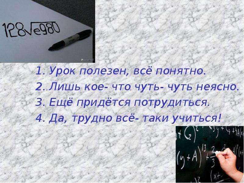 1. Урок полезен, всё понятно. 1. Урок полезен, всё понятно. 2. Лишь кое- что чуть- чуть неясно. 3. Е
