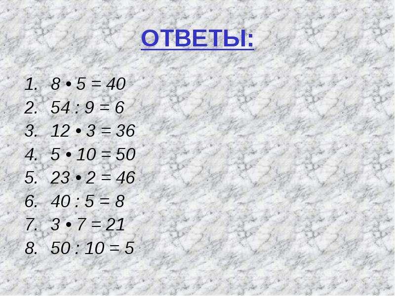 ОТВЕТЫ: 8 • 5 = 40 54 : 9 = 6 12 • 3 = 36 5 • 10 = 50 23 • 2 = 46 40 : 5 = 8 3 • 7 = 21 50 : 10 = 5